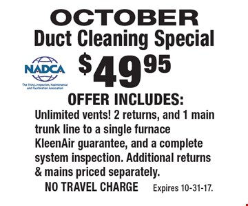 October duct cleaning special $49.95. Offer includes: unlimited vents! 2 returns, and 1 main trunk line to a single furnace KleenAir guarantee, and a complete system inspection. Additional returns & mains priced separately. No travel charge Expires 10-31-17.