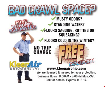 Bad crawl space? Free evaluation. No trip charge. Musty odors? Standing water? Floors sagging, rotting or squeaking? Floors cold in the winter? Free in-home estimates. www.klwwnairohio.com. We are licensed & insured for your protection. Business hours: 8:00am-8:00pm Mon.-Sat. Call for details. Expires 11-3-17.