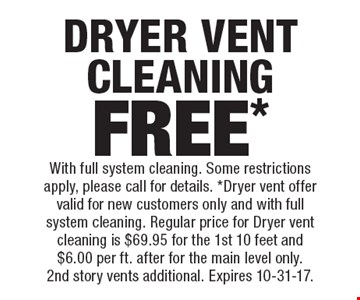 Free* dryer vent cleaning. With full system cleaning. Some restrictions apply, please call for details. *Dryer vent offer valid for new customers only and with full system cleaning. Regular price for dryer vent cleaning is $69.95 for the 1st 10 feet and $6.00 per ft. after for the main level only. 2nd story vents additional. Expires 10-31-17.