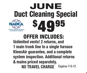 JUNE Duct Cleaning Special. $49.95 OFFER INCLUDES: Unlimited vents! 2 returns, and 1 main trunk line to a single furnace, KleenAir guarantee, and a complete system inspection. Additional returns & mains priced separately. NO TRAVEL CHARGE. Expires 7-5-17.