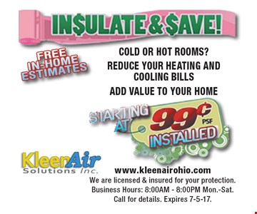 Insulate & Save! Starting at 99¢ installed. COLD OR HOT ROOMS? REDUCE YOUR HEATING AND COOLING BILLS. ADD VALUE TO YOUR HOME. www.kleenairohio.com. We are licensed & insured for your protection. Business Hours: 8:00AM - 8:00PM Mon.-Sat. Call for details. Expires 7-5-17.