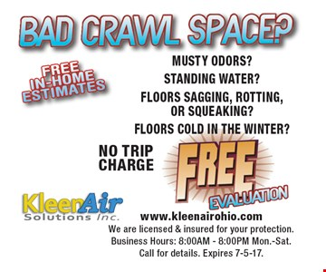 Bad Crawl Space? Free Evaluation. NO TRIP CHARGE. MUSTY ODORS? STANDING WATER? FLOORS SAGGING, ROTTING, OR SQUEAKING? FLOORS COLD IN THE WINTER? www.kleenairohio.com. We are licensed & insured for your protection. Business Hours: 8:00AM - 8:00PM Mon.-Sat. Call for details. Expires 7-5-17.