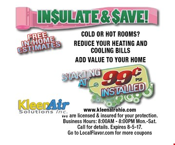 Insulate & Save! Starting at 99¢ installed COLD OR HOT ROOMS?REDUCE YOUR HEATING AND COOLING BILLSADD VALUE TO YOUR HOME. www.kleenairohio.comWe are licensed & insured for your protection.Business Hours: 8:00AM - 8:00PM Mon.-Sat.Call for details. Expires 8-5-17. 