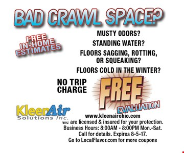 Bad Crawl Space? Free Evaluation NO TRIPCHARGEMUSTY ODORS?STANDING WATER?FLOORS SAGGING, ROTTING, OR SQUEAKING?FLOORS COLD IN THE WINTER? . www.kleenairohio.comWe are licensed & insured for your protection.Business Hours: 8:00AM - 8:00PM Mon.-Sat.Call for details. Expires 8-5-17. 