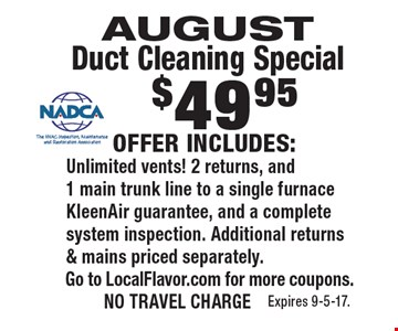 AUGUST Duct Cleaning Special $49.95 OFFER INCLUDES: Unlimited vents! 2 returns, and 1 main trunk line to a single furnace KleenAir guarantee, and a complete system inspection. Additional returns & mains priced separately. Go to LocalFlavor.com for more coupons. NO TRAVEL CHARGE Expires 9-5-17.