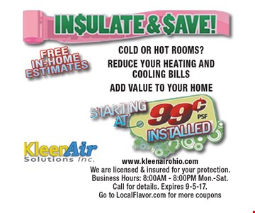 Insulate & Save! Starting at 99¢ installed COLD OR HOT ROOMS? REDUCE YOUR HEATING AND COOLING BILLS ADD VALUE TO YOUR HOME. www.kleenairohio.com We are licensed & insured for your protection. Business Hours: 8:00AM - 8:00PM Mon.-Sat. Call for details. Expires 9-5-17.  Go to LocalFlavor.com for more coupons