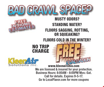 Bad Crawl Space? Free Evaluation NO TRIP CHARGE MUSTY ODORS? STANDING WATER? FLOORS SAGGING, ROTTING, OR SQUEAKING? FLOORS COLD IN THE WINTER? www.kleenairohio.com We are licensed & insured for your protection. Business Hours: 8:00AM - 8:00PM Mon.-Sat. Call for details. Expires 9-5-17.  Go to LocalFlavor.com for more coupons
