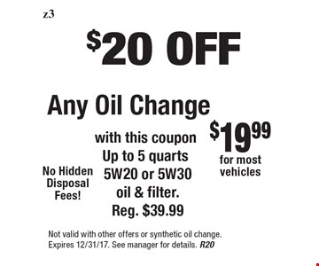 $20 OFF Any Oil Change with this coupon Up to 5 quarts 5W20 or 5W30 oil & filter. Reg. $39.99 . Not valid with other offers or synthetic oil change. Expires 12/31/17. See manager for details. R20