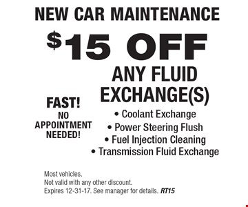 New Car Maintenance $15 OFF ANY FLUID EXCHANGE(S) - Coolant Exchange - Power Steering Flush - Fuel Injection Cleaning- Transmission Fluid Exchange. Most vehicles. Not valid with any other discount. Expires 12-31-17. See manager for details. RT15