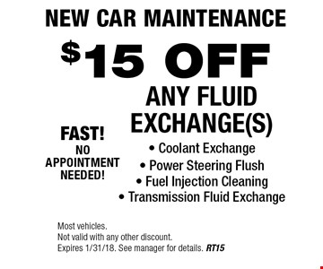 New Car Maintenance. $15 Off Any Fluid Exchange(s). Coolant Exchange - Power Steering Flush - Fuel Injection Cleaning - Transmission Fluid Exchange. Most vehicles. Not valid with any other discount. Expires 1/31/18. See manager for details. RT15