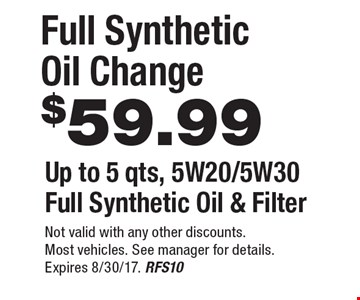 $59.99 Full Synthetic Oil Change. Up to 5 qts, 5W20/5W30 Full Synthetic Oil & Filter. Not valid with any other discounts. Most vehicles. See manager for details. Expires 8/30/17. RFS10