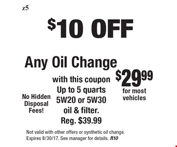 $10 OFF Any Oil Change. With this coupon Up to 5 quarts 5W20 or 5W30 oil & filter. Reg. $39.99. Not valid with other offers or synthetic oil change. Expires 8/30/17. See manager for details. R10