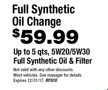$59.99 Full Synthetic Oil Change Up to 5 qts, 5W20/5W30 Full Synthetic Oil & Filter . Not valid with any other discounts. Most vehicles. See manager for details. Expires 12/31/17. RFS10