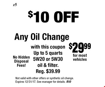 $10 OFF Any Oil Change with this coupon Up to 5 quarts 5W20 or 5W30 oil & filter. Reg. $39.99. Not valid with other offers or synthetic oil change. Expires 12/31/17. See manager for details. R10