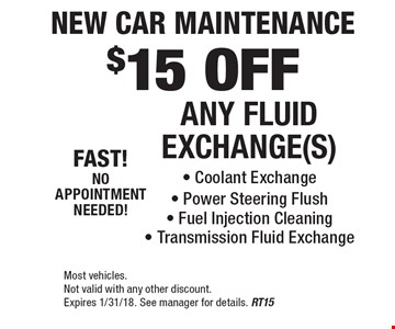 New Car Maintenance. $15 OFF ANY FLUID EXCHANGE(S) - Coolant Exchange - Power Steering Flush - Fuel Injection Cleaning - Transmission Fluid Exchange. Most vehicles. Not valid with any other discount. Expires 1/31/18. See manager for details. RT15