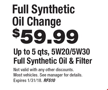 $59.99 Full Synthetic Oil Change. Up to 5 qts, 5W20/5W30 Full Synthetic Oil & Filter. Not valid with any other discounts. Most vehicles. See manager for details. Expires 1/31/18. RFS10