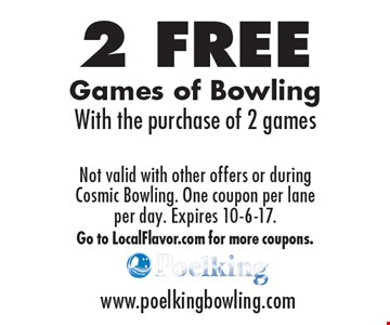 2 Free Games of Bowling With the purchase of 2 games. Not valid with other offers or during Cosmic Bowling. One coupon per lane per day. Expires 10-6-17. Go to LocalFlavor.com for more coupons.