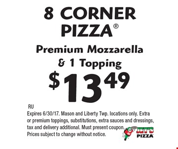 8 CORNER PIZZA Premium Mozzarella & 1 Topping $13.49. RU. Expires 6/30/17. Mason and Liberty Twp. locations only. Extra or premium toppings, substitutions, extra sauces and dressings, tax and delivery additional. Must present coupon. Prices subject to change without notice.