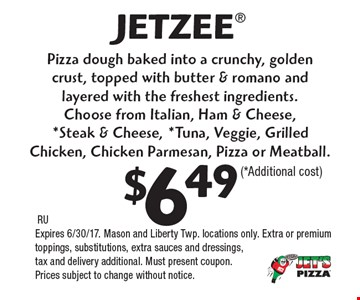 JETZEE $6.49  (*Additional cost) Pizza dough baked into a crunchy, golden crust, topped with butter & romano and layered with the freshest ingredients. Choose from Italian, Ham & Cheese,*Steak & Cheese, *Tuna, Veggie, Grilled Chicken, Chicken Parmesan, Pizza or Meatball. RUExpires 6/30/17. Mason and Liberty Twp. locations only. Extra or premium toppings, substitutions, extra sauces and dressings, tax and delivery additional. Must present coupon. Prices subject to change without notice.
