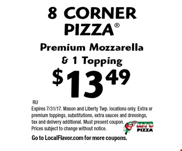 $13.49 8 CORNER PIZZA®. Premium Mozzarella& 1 Topping. RU. Expires 7/31/17. Mason and Liberty Twp. locations only. Extra or premium toppings, substitutions, extra sauces and dressings, tax and delivery additional. Must present coupon. Prices subject to change without notice. Go to LocalFlavor.com for more coupons.