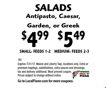 SALADS Antipasto, Caesar,Garden, or Greek–$4.99 SMALL: FEEDS 1-2. $5.49 MEDIUM: FEEDS 2-3. RU. Expires 7/31/17. Mason and Liberty Twp. locations only. Extra or premium toppings, substitutions, extra sauces and dressings, tax and delivery additional. Must present coupon. Prices subject to change without notice. Go to LocalFlavor.com for more coupons.