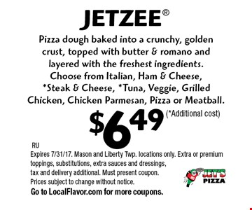 $6.49 JETZEE®. Pizza dough baked into a crunchy, golden crust, topped with butter & romano and layered with the freshest ingredients. Choose from Italian, Ham & Cheese, *Steak & Cheese, *Tuna, Veggie, Grilled Chicken, Chicken Parmesan, Pizza or Meatball. (*Additional cost). RU. Expires 7/31/17. Mason and Liberty Twp. locations only. Extra or premium toppings, substitutions, extra sauces and dressings, tax and delivery additional. Must present coupon. Prices subject to change without notice. Go to LocalFlavor.com for more coupons.