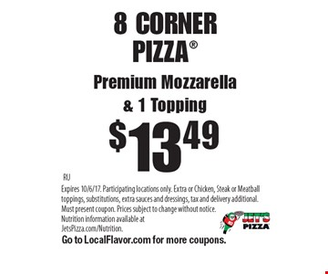 $13.49 8 CORNER PIZZAPremium Mozzarella& 1 Topping. RUExpires 10/6/17. Participating locations only. Extra or Chicken, Steak or Meatball toppings, substitutions, extra sauces and dressings, tax and delivery additional. Must present coupon. Prices subject to change without notice. Nutrition information available at JetsPizza.com/Nutrition. Go to LocalFlavor.com for more coupons.