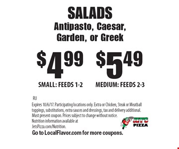 SALADS Antipasto, Caesar,Garden, or Greek $4.99 SMALL: FEEDS 1-2. $5.49 MEDIUM: FEEDS 2-3. . RUExpires 10/6/17. Participating locations only. Extra or Chicken, Steak or Meatball toppings, substitutions, extra sauces and dressings, tax and delivery additional. Must present coupon. Prices subject to change without notice. Nutrition information available at JetsPizza.com/Nutrition. Go to LocalFlavor.com for more coupons.