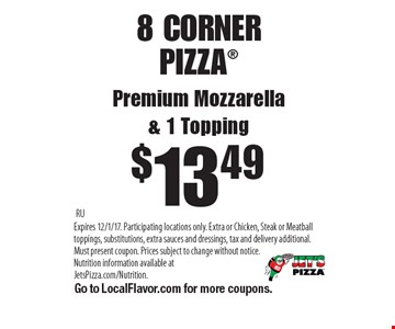 $13.49 8 CORNER PIZZAPremium Mozzarella& 1 Topping. RUExpires 12/1/17. Participating locations only. Extra or Chicken, Steak or Meatball toppings, substitutions, extra sauces and dressings, tax and delivery additional. Must present coupon. Prices subject to change without notice. Nutrition information available atJetsPizza.com/Nutrition. Go to LocalFlavor.com for more coupons.