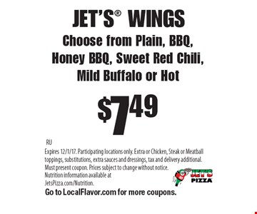 JET'S WINGS$7.49Choose from Plain, BBQ,Honey BBQ, Sweet Red Chili, Mild Buffalo or Hot . RUExpires 12/1/17. Participating locations only. Extra or Chicken, Steak or Meatball toppings, substitutions, extra sauces and dressings, tax and delivery additional. Must present coupon. Prices subject to change without notice. Nutrition information available at JetsPizza.com/Nutrition. Go to LocalFlavor.com for more coupons.