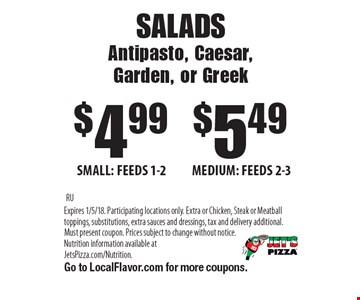 SALADS. Antipasto, Caesar, Garden, or Greek. $4.99 SMALL: FEEDS 1-2. $5.49 MEDIUM: FEEDS 2-3. RU. Expires 1/5/18. Participating locations only. Extra or Chicken, Steak or Meatball toppings, substitutions, extra sauces and dressings, tax and delivery additional. Must present coupon. Prices subject to change without notice. Nutrition information available at JetsPizza.com/Nutrition. Go to LocalFlavor.com for more coupons.