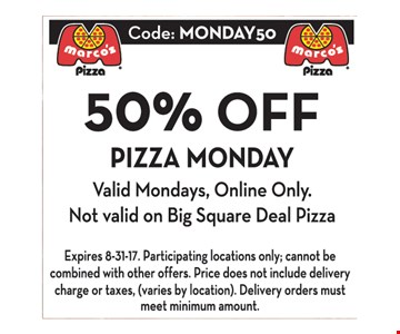 50% OFF PIZZA MONDAY Valid Mondays, Online Only. Not valid on Big Square Deal Pizza. Expires 8/31/17. Participating locations only; cannot be combined with other offers. Price does not include delivery charge or taxes (varies by location). Delivery orders must meet minimum amount.