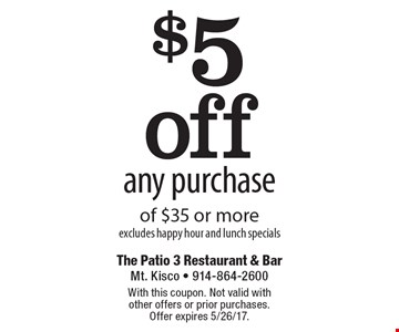 $5 off any purchase of $35 or more, excludes happy hour and lunch specials. With this coupon. Not valid with other offers or prior purchases. Offer expires 5/26/17.