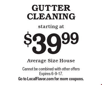GUTTER CLEANING starting at $39.99. Average Size House. Cannot be combined with other offers Expires 6-9-17. Go to LocalFlavor.com for more coupons.