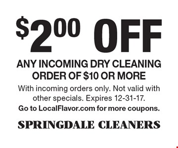 $2.00 Off Any incoming dry cleaning order of $10 or more. With incoming orders only. Not valid with other specials. Expires 12-31-17. Go to LocalFlavor.com for more coupons.