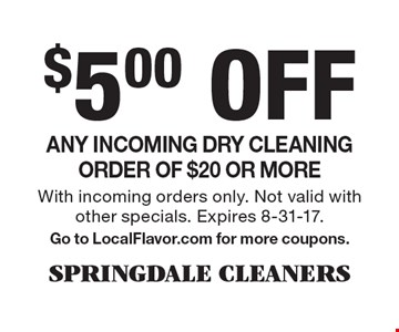 $5.00 Off Any incoming dry cleaning order of $20 or more. With incoming orders only. Not valid with other specials. Expires 8-31-17. Go to LocalFlavor.com for more coupons.