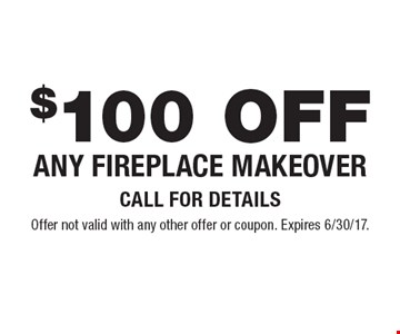 $100 OFF Any fireplace makeover Call for details. Offer not valid with any other offer or coupon. Expires 6/30/17.