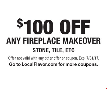 $100 OFF Any fireplace makeover Stone, Tile, etc. Offer not valid with any other offer or coupon. Exp. 7/31/17. Go to LocalFlavor.com for more coupons.