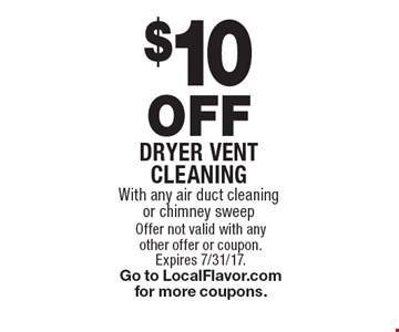 $10 OFF Dryer vent cleaning. With any air duct cleaning or chimney sweep. Offer not valid with any other offer or coupon. Expires 7/31/17. Go to LocalFlavor.com for more coupons.