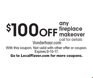 $100 off any fireplace makeover. Call for details. With this coupon. Not valid with other offer or coupon. Expires 9-10-17. Go to LocalFlavor.com for more coupons.