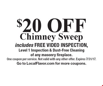 $20 OFFChimney Sweep includes FREE VIDEO INSPECTION, Level 1 Inspection & Dust-Free Cleaning of any masonry fireplace. One coupon per service. Not valid with any other offer. Expires 7/31/17. Go to LocalFlavor.com for more coupons.