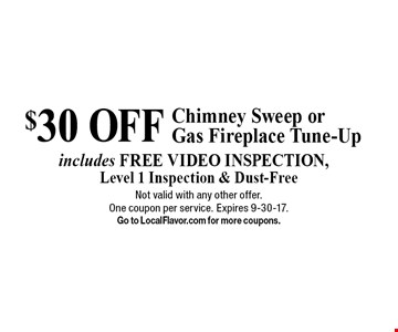 $30 off chimney sweep or gas fireplace tune-up. Includes free video inspection, level 1 inspection & dust-free. Not valid with any other offer. One coupon per service. Expires 9-30-17. Go to LocalFlavor.com for more coupons.