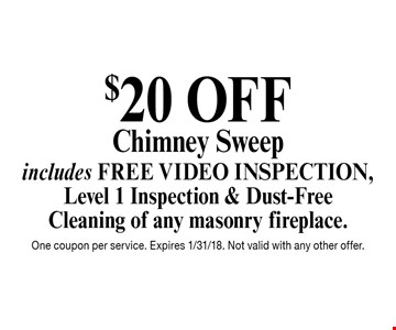$20 OFF Chimney Sweep, includes FREE Video Inspection, Level 1 Inspection & Dust-Free Cleaning of any masonry fireplace. One coupon per service. Expires 1/31/18. Not valid with any other offer.