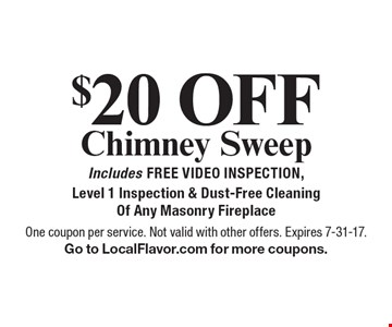$20 Off Chimney Sweep. Includes Free Video Inspection, Level 1 Inspection & Dust-Free Cleaning Of Any Masonry Fireplace. One coupon per service. Not valid with other offers. Expires 7-31-17. Go to LocalFlavor.com for more coupons.