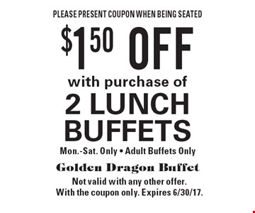 $1.50 OFF with purchase of 2 LUNCH BUFFETS. Mon.-Sat. Only - Adult Buffets Only. Please present coupon when being seated. Not valid with any other offer. With the coupon only. Expires 6/30/17.