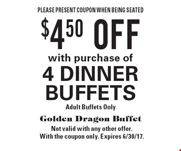 $4.50 OFF with purchase of 4 DINNER BUFFETS. Adult Buffets Only. Please present coupon when being seated. Not valid with any other offer. With the coupon only. Expires 6/30/17.