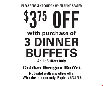 $3.75 OFF with purchase of 3 DINNER BUFFETS. Adult Buffets Only. Please present coupon when being seated. Not valid with any other offer. With the coupon only. Expires 6/30/17.