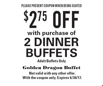 $2.75 OFF with purchase of 2 DINNER BUFFETS. Adult Buffets Only. Please present coupon when being seated. Not valid with any other offer. With the coupon only. Expires 6/30/17.