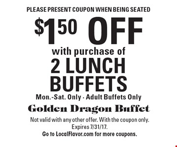 Please present coupon when being seated. $1.50 OFF with purchase of 2 LUNCH BUFFETS. Mon.-Sat. Only - Adult Buffets Only. Not valid with any other offer. With the coupon only. Expires 7/31/17. Go to LocalFlavor.com for more coupons.