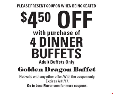 Please present coupon when being seated. $4.50 OFF with purchase of 4 DINNER BUFFETS. Adult Buffets Only. Not valid with any other offer. With the coupon only. Expires 7/31/17. Go to LocalFlavor.com for more coupons.